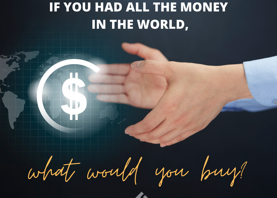 If You Had All the Money in the World, What Would You Buy?